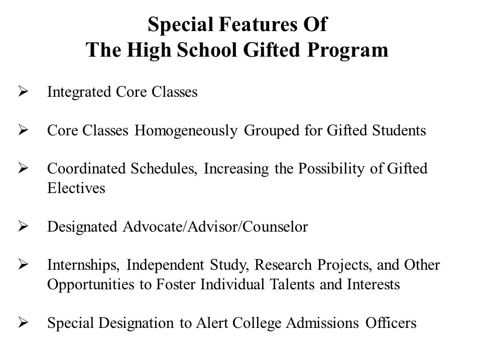Special Features Of The High School Gifted Program Integrated Core Classes Core Classes Homogeneously Grouped for Gifted Students Coordinated Schedules, Increasing the Possibility of Gifted Electives Designated Advocate/Advisor/Counselor Internships, Independent Study, Research Projects, and Other Opportunities to Foster Individual Talents and Interests Special Designation to Alert College Admissions Officers