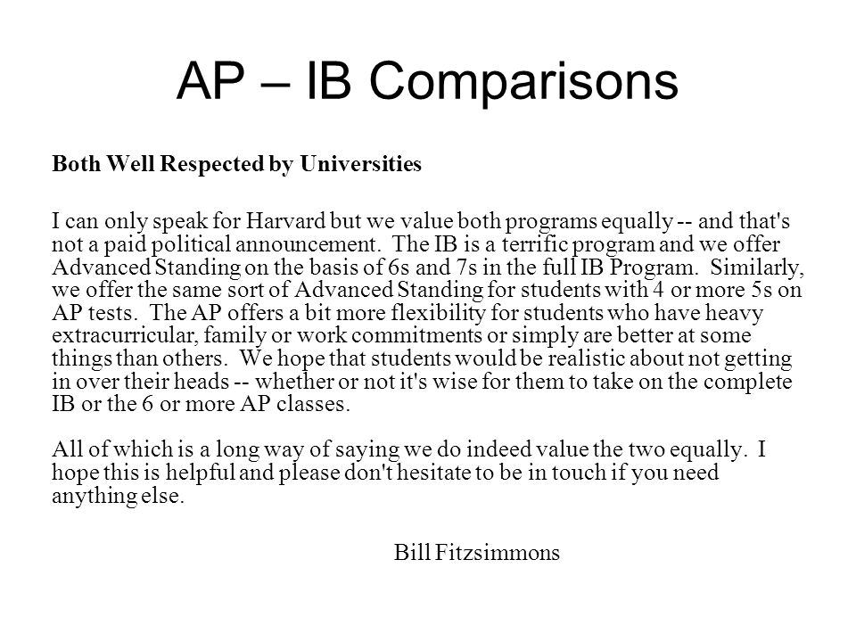 AP – IB Comparisons Both Well Respected by Universities I can only speak for Harvard but we value both programs equally -- and that s not a paid political announcement.