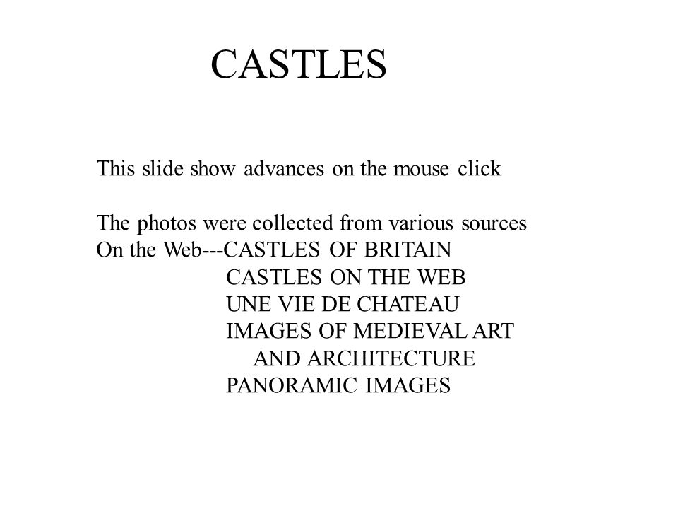 CASTLES This slide show advances on the mouse click The photos were collected from various sources On the Web---CASTLES OF BRITAIN CASTLES ON THE WEB UNE VIE DE CHATEAU IMAGES OF MEDIEVAL ART AND ARCHITECTURE PANORAMIC IMAGES