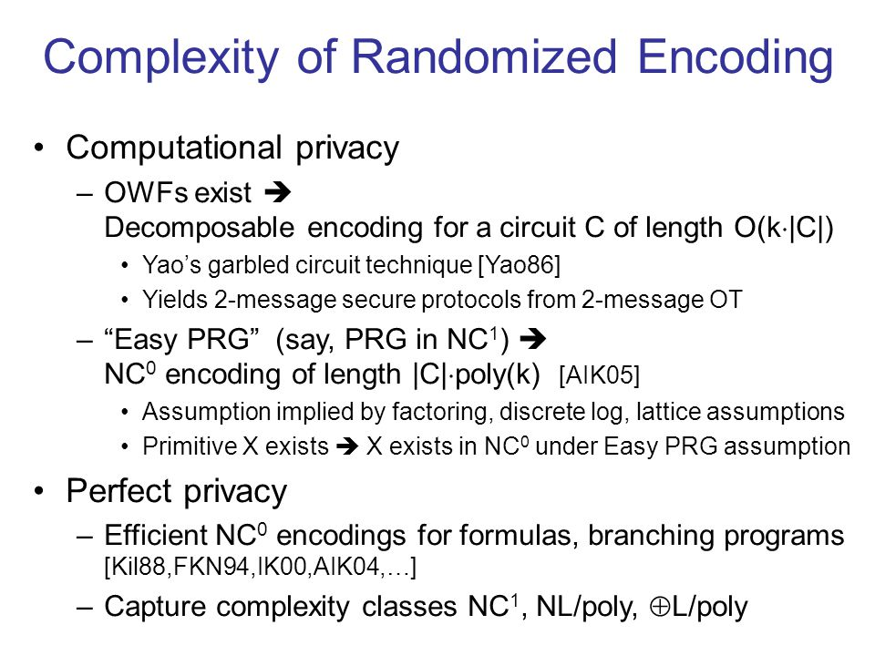 Complexity of Randomized Encoding Computational privacy –OWFs exist Decomposable encoding for a circuit C of length O(k |C|) Yaos garbled circuit technique [Yao86] Yields 2-message secure protocols from 2-message OT –Easy PRG (say, PRG in NC 1 ) NC 0 encoding of length |C| poly(k) [AIK05] Assumption implied by factoring, discrete log, lattice assumptions Primitive X exists X exists in NC 0 under Easy PRG assumption Perfect privacy –Efficient NC 0 encodings for formulas, branching programs [Kil88,FKN94,IK00,AIK04,…] –Capture complexity classes NC 1, NL/poly, L/poly
