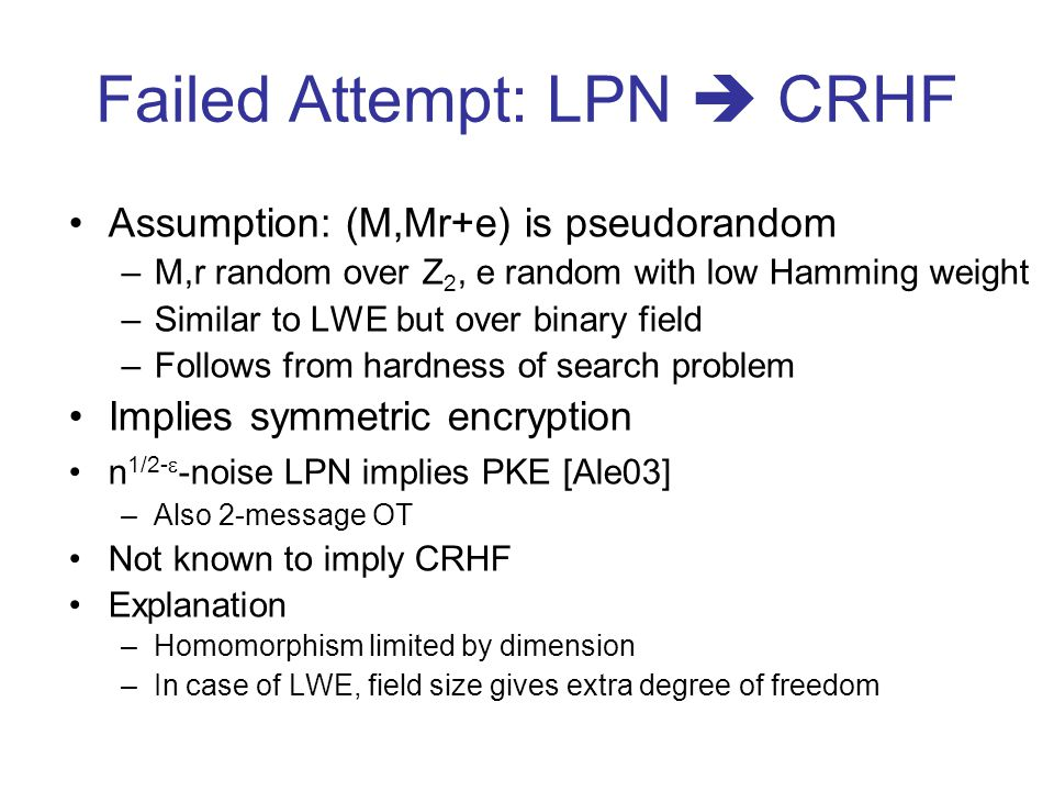 Failed Attempt: LPN CRHF Assumption: (M,Mr+e) is pseudorandom –M,r random over Z 2, e random with low Hamming weight –Similar to LWE but over binary field –Follows from hardness of search problem Implies symmetric encryption n 1/2- -noise LPN implies PKE [Ale03] –Also 2-message OT Not known to imply CRHF Explanation –Homomorphism limited by dimension –In case of LWE, field size gives extra degree of freedom