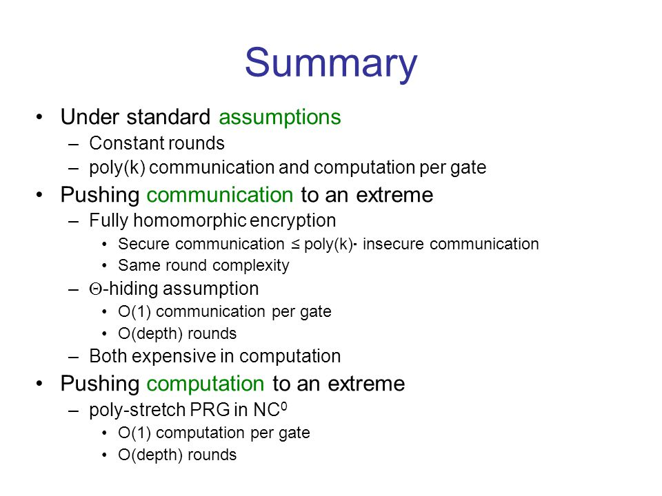 Summary Under standard assumptions –Constant rounds –poly(k) communication and computation per gate Pushing communication to an extreme –Fully homomorphic encryption Secure communication poly(k) insecure communication Same round complexity – -hiding assumption O(1) communication per gate O(depth) rounds –Both expensive in computation Pushing computation to an extreme –poly-stretch PRG in NC 0 O(1) computation per gate O(depth) rounds