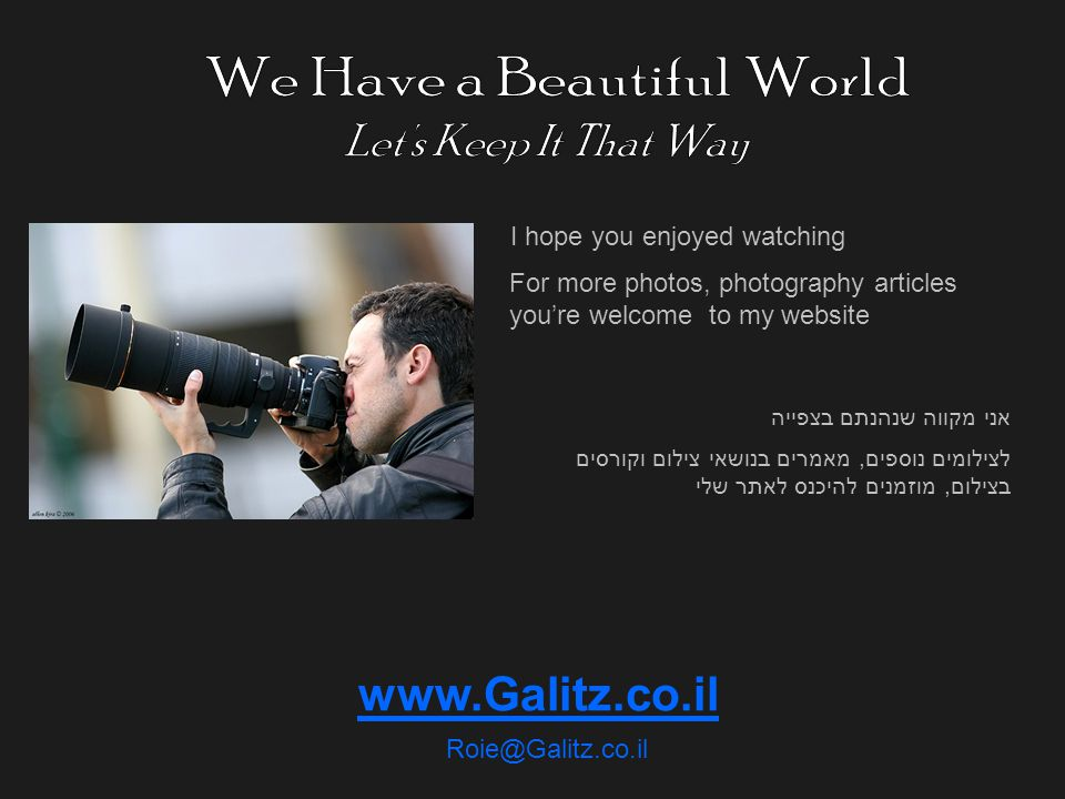 www.Galitz.co.il Roie@Galitz.co.il I hope you enjoyed watching For more photos, photography articles youre welcome to my website אני מקווה שנהנתם בצפייה לצילומים נוספים, מאמרים בנושאי צילום וקורסים בצילום, מוזמנים להיכנס לאתר שלי