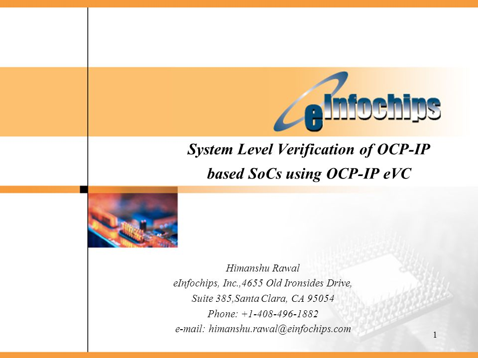 1 System Level Verification of OCP-IP based SoCs using OCP-IP eVC Himanshu Rawal eInfochips, Inc.,4655 Old Ironsides Drive, Suite 385,Santa Clara, CA