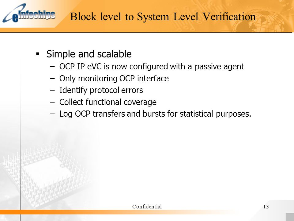 Confidential13 Block level to System Level Verification Simple and scalable –OCP IP eVC is now configured with a passive agent –Only monitoring OCP interface –Identify protocol errors –Collect functional coverage –Log OCP transfers and bursts for statistical purposes.