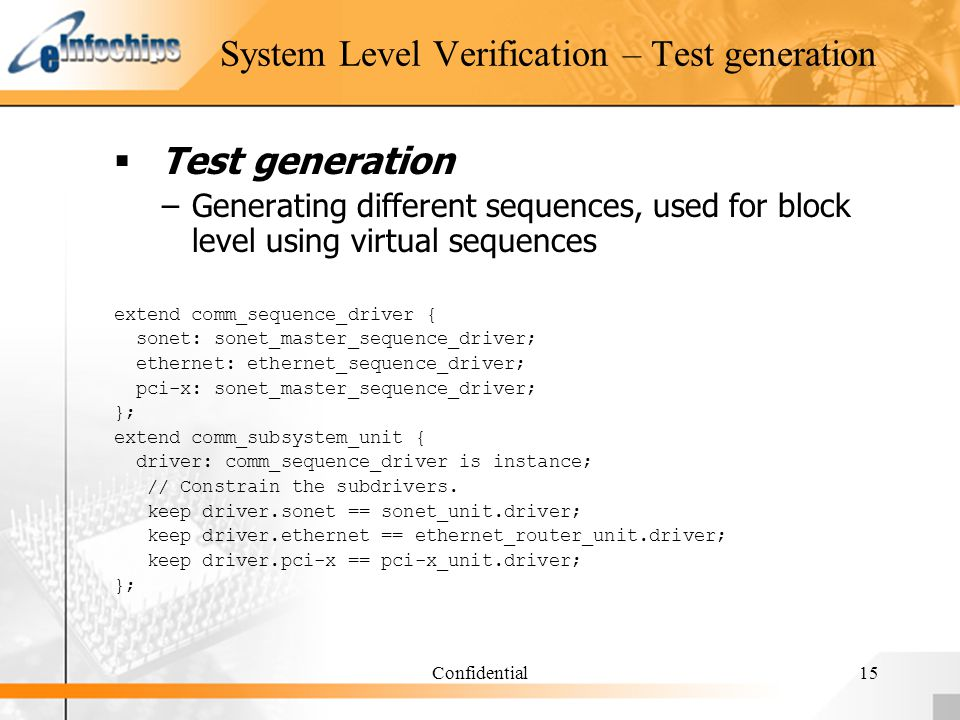 Confidential15 System Level Verification – Test generation Test generation –Generating different sequences, used for block level using virtual sequences extend comm_sequence_driver { sonet: sonet_master_sequence_driver; ethernet: ethernet_sequence_driver; pci-x: sonet_master_sequence_driver; }; extend comm_subsystem_unit { driver: comm_sequence_driver is instance; // Constrain the subdrivers.