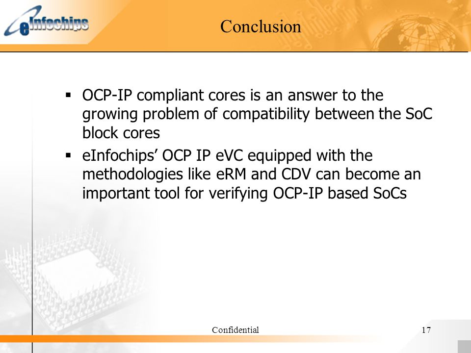 Confidential17 Conclusion OCP-IP compliant cores is an answer to the growing problem of compatibility between the SoC block cores eInfochips OCP IP eV