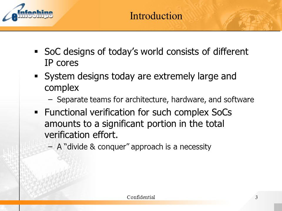 Confidential3 Introduction SoC designs of todays world consists of different IP cores System designs today are extremely large and complex –Separate teams for architecture, hardware, and software Functional verification for such complex SoCs amounts to a significant portion in the total verification effort.