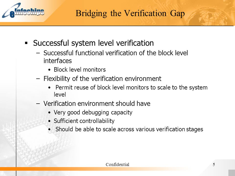 Confidential5 Bridging the Verification Gap Successful system level verification –Successful functional verification of the block level interfaces Blo