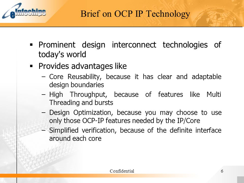Confidential6 Brief on OCP IP Technology Prominent design interconnect technologies of today s world Provides advantages like –Core Reusability, because it has clear and adaptable design boundaries –High Throughput, because of features like Multi Threading and bursts –Design Optimization, because you may choose to use only those OCP-IP features needed by the IP/Core –Simplified verification, because of the definite interface around each core