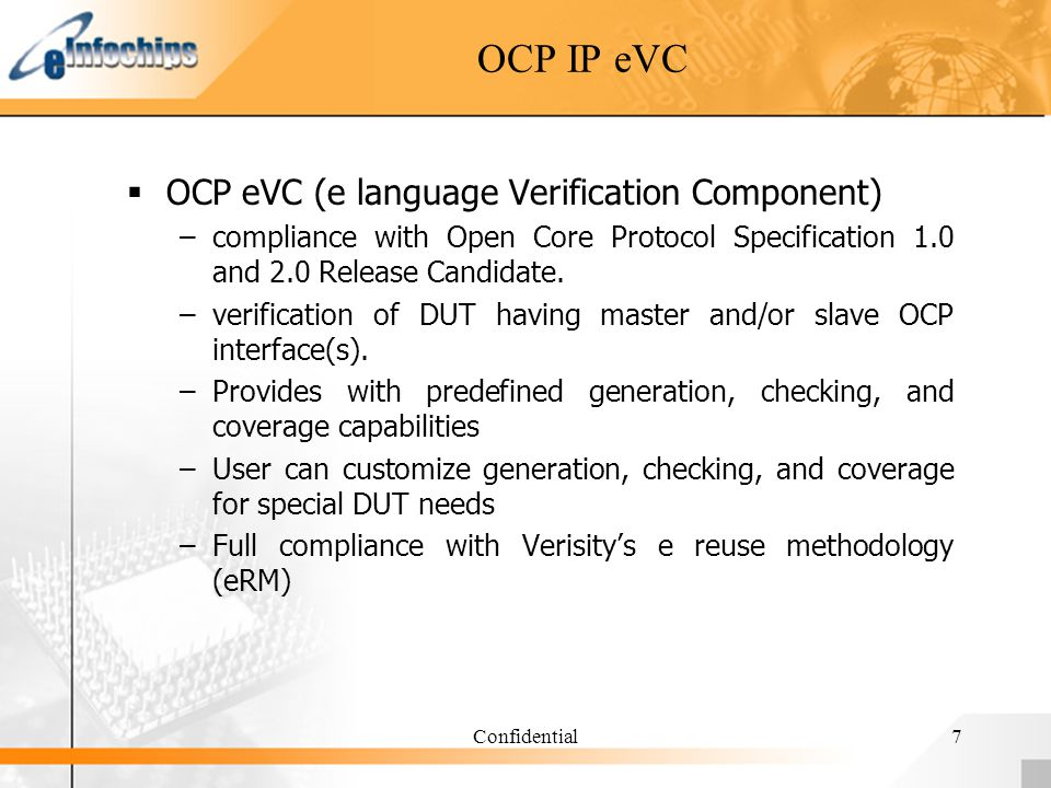 Confidential7 OCP IP eVC OCP eVC (e language Verification Component) –compliance with Open Core Protocol Specification 1.0 and 2.0 Release Candidate.