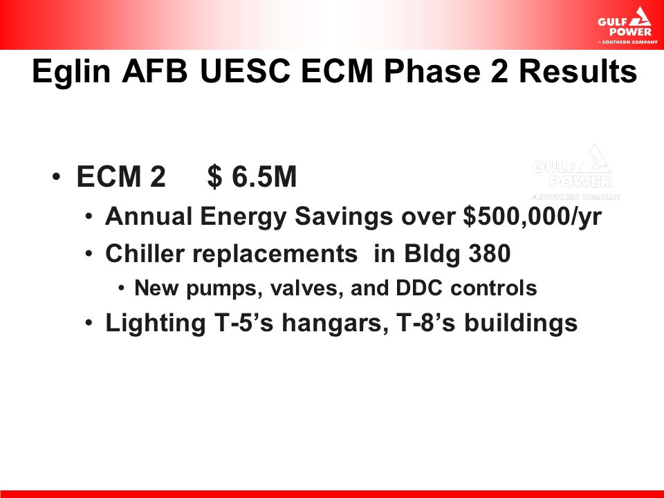 Eglin AFB UESC ECM Phase 2 Results ECM 2 $ 6.5M Annual Energy Savings over $500,000/yr Chiller replacements in Bldg 380 New pumps, valves, and DDC con