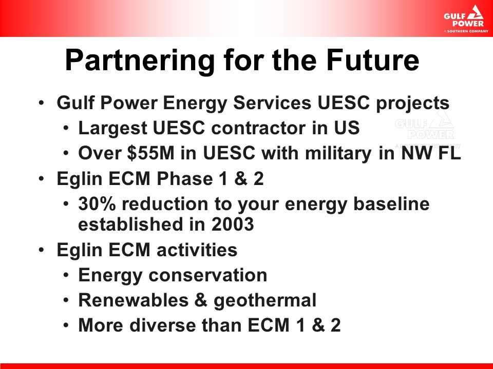 Partnering for the Future Gulf Power Energy Services UESC projects Largest UESC contractor in US Over $55M in UESC with military in NW FL Eglin ECM Ph
