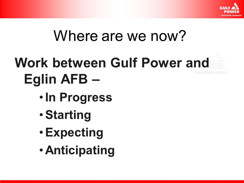 Where are we now? Work between Gulf Power and Eglin AFB – In Progress Starting Expecting Anticipating