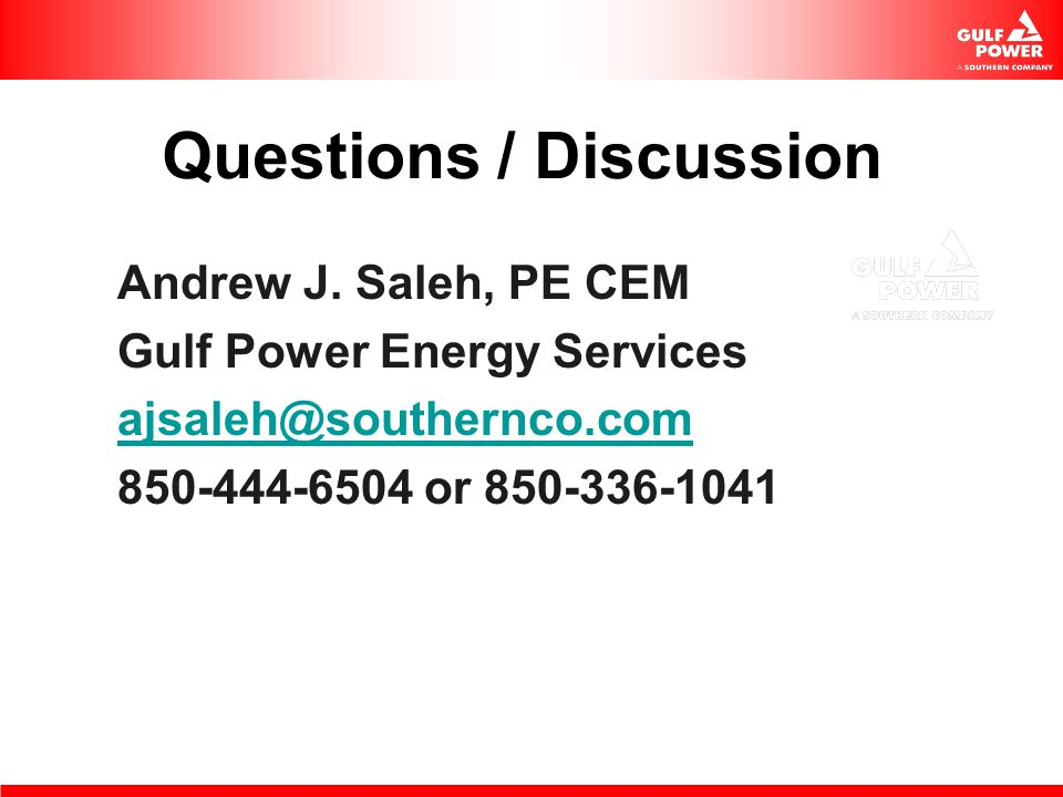 Questions / Discussion Andrew J. Saleh, PE CEM Gulf Power Energy Services ajsaleh@southernco.com 850-444-6504 or 850-336-1041
