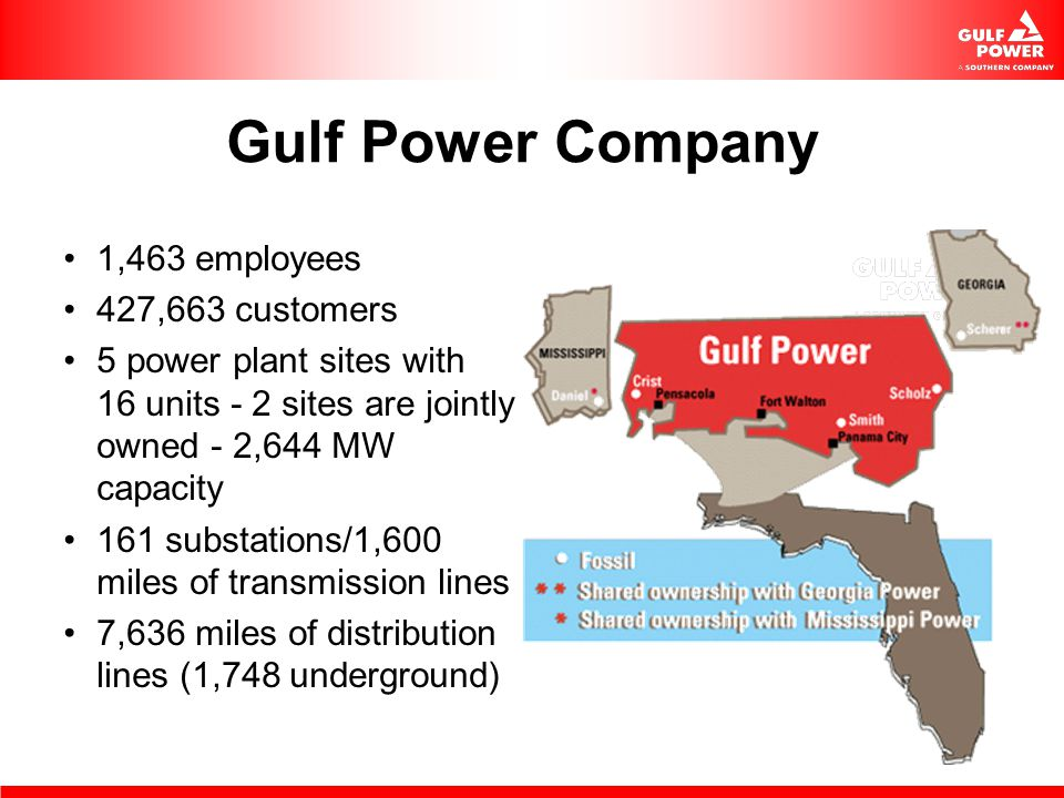 Gulf Power Company 1,463 employees 427,663 customers 5 power plant sites with 16 units - 2 sites are jointly owned - 2,644 MW capacity 161 substations