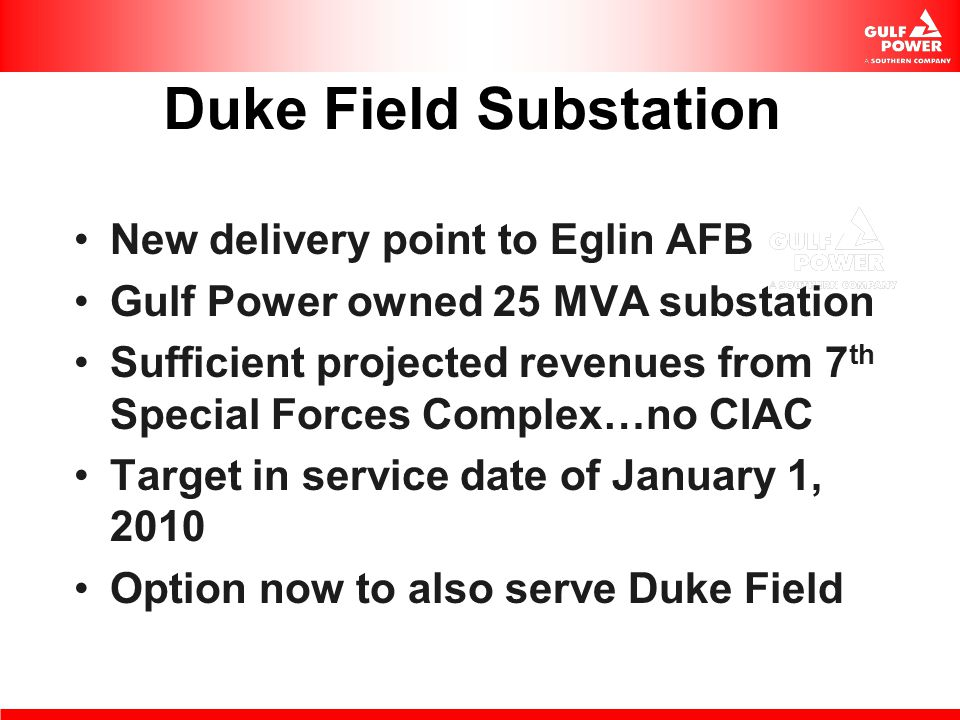 Duke Field Substation New delivery point to Eglin AFB Gulf Power owned 25 MVA substation Sufficient projected revenues from 7 th Special Forces Comple