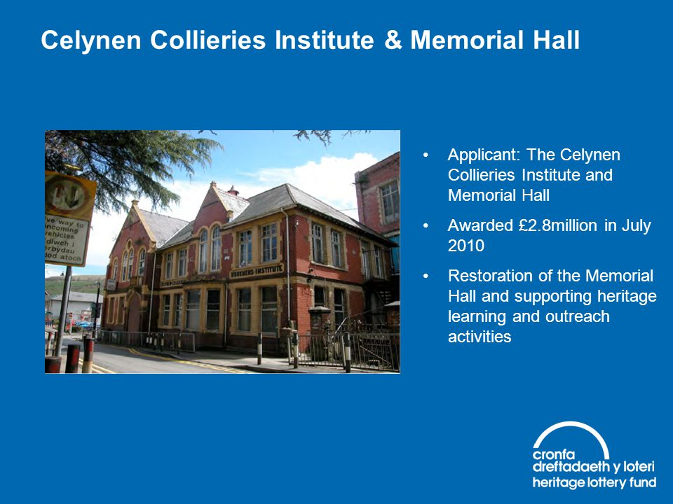 Celynen Collieries Institute & Memorial Hall Applicant: The Celynen Collieries Institute and Memorial Hall Awarded £2.8million in July 2010 Restoratio