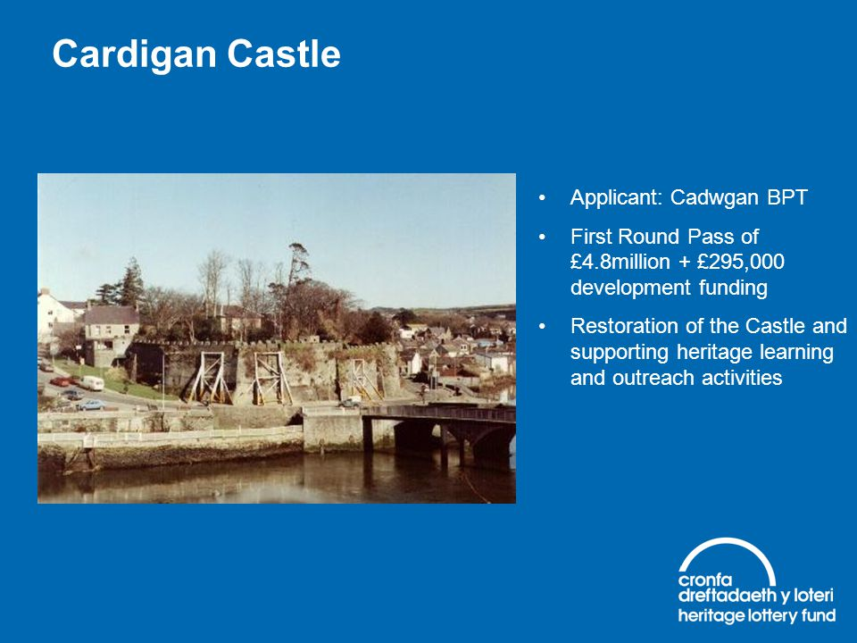 Cardigan Castle Applicant: Cadwgan BPT First Round Pass of £4.8million + £295,000 development funding Restoration of the Castle and supporting heritag