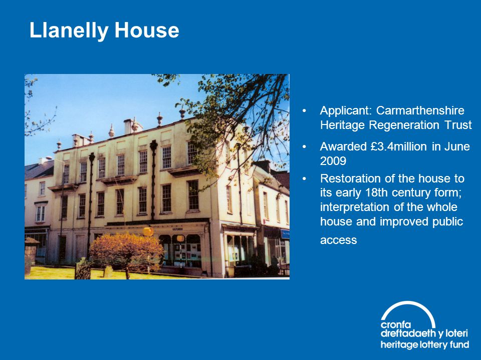 Llanelly House Applicant: Carmarthenshire Heritage Regeneration Trust Awarded £3.4million in June 2009 Restoration of the house to its early 18th cent