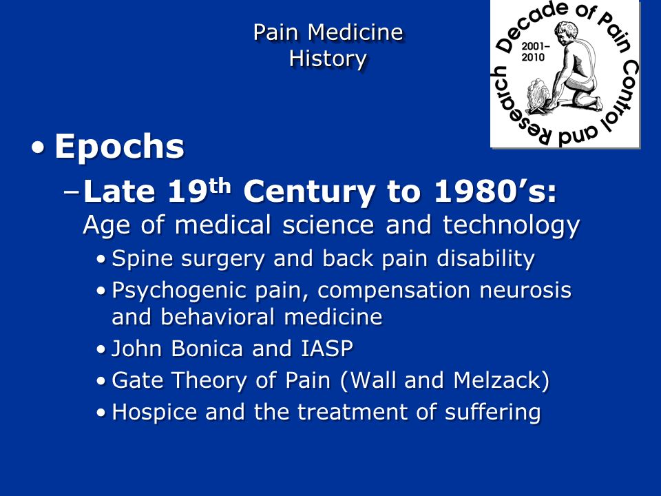 Pain Medicine History Epochs –Antiquity to 19 th Century Pain a symptom treated by purgation Dichotomy of pain – Descartes and Byron –Physical pain –Mental pain Epochs –Antiquity to 19 th Century Pain a symptom treated by purgation Dichotomy of pain – Descartes and Byron –Physical pain –Mental pain