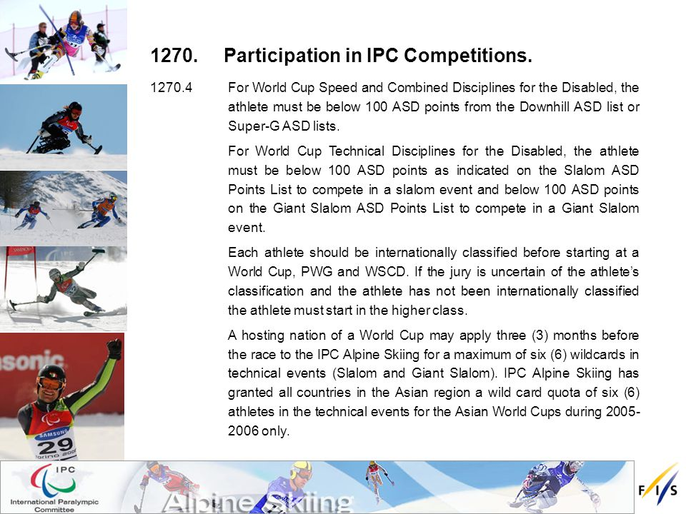 1270.4For World Cup Speed and Combined Disciplines for the Disabled, the athlete must be below 100 ASD points from the Downhill ASD list or Super-G ASD lists.