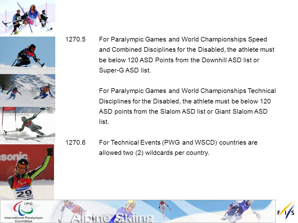 1270.5 For Paralympic Games and World Championships Speed and Combined Disciplines for the Disabled, the athlete must be below 120 ASD Points from the Downhill ASD list or Super-G ASD list.