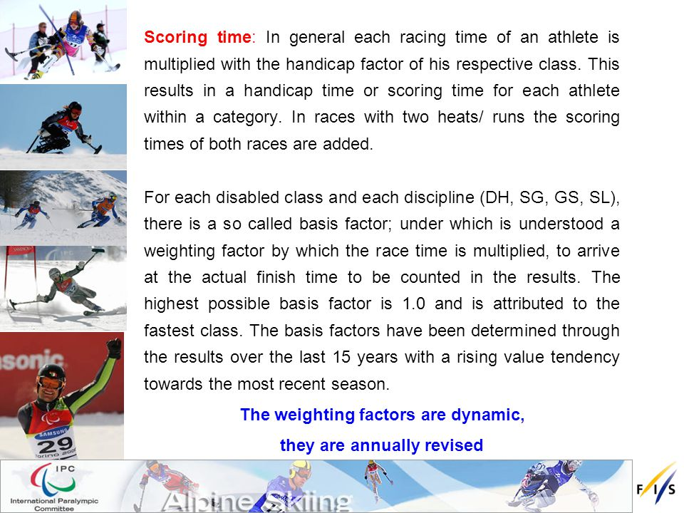 Scoring time: In general each racing time of an athlete is multiplied with the handicap factor of his respective class.