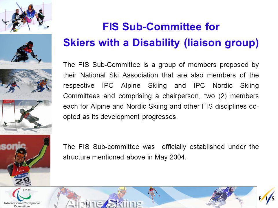 The FIS Sub-Committees role To serve as a liaison between IPC and FIS in order for the members to attend meetings of the FIS Technical Committees and follow developments within FIS in areas such as rules, equipment,Technical Delegate (TD) education, etc.