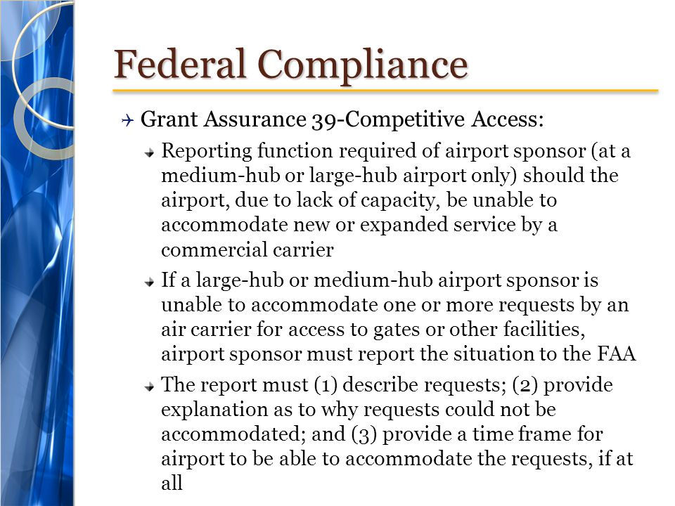 Federal Compliance Grant Assurance 39-Competitive Access: Reporting function required of airport sponsor (at a medium-hub or large-hub airport only) should the airport, due to lack of capacity, be unable to accommodate new or expanded service by a commercial carrier If a large-hub or medium-hub airport sponsor is unable to accommodate one or more requests by an air carrier for access to gates or other facilities, airport sponsor must report the situation to the FAA The report must (1) describe requests; (2) provide explanation as to why requests could not be accommodated; and (3) provide a time frame for airport to be able to accommodate the requests, if at all