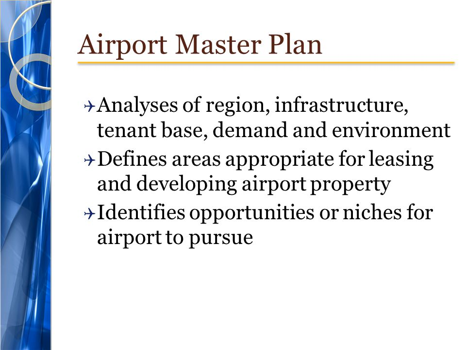 Airport Master Plan Analyses of region, infrastructure, tenant base, demand and environment Defines areas appropriate for leasing and developing airpo