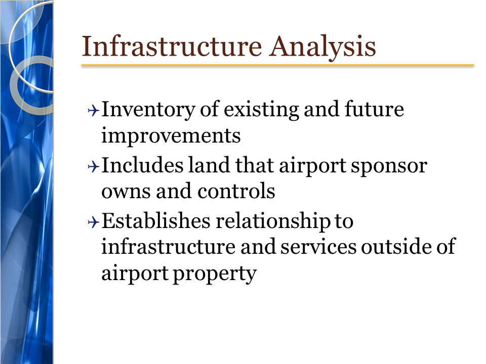 Infrastructure Analysis Inventory of existing and future improvements Includes land that airport sponsor owns and controls Establishes relationship to