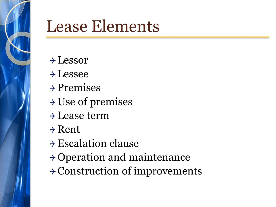 Lease Elements Lessor Lessee Premises Use of premises Lease term Rent Escalation clause Operation and maintenance Construction of improvements