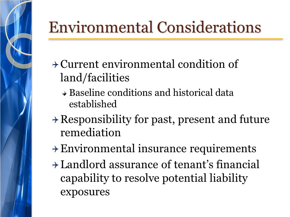 Environmental Considerations Current environmental condition of land/facilities Baseline conditions and historical data established Responsibility for past, present and future remediation Environmental insurance requirements Landlord assurance of tenants financial capability to resolve potential liability exposures