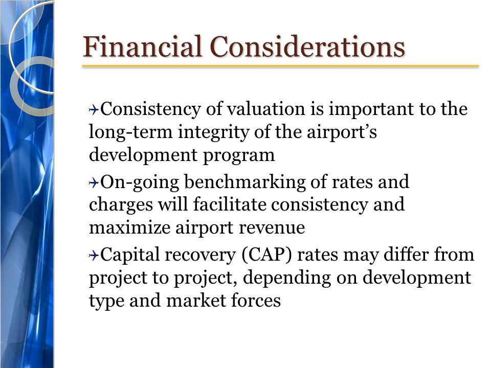 Financial Considerations Consistency of valuation is important to the long-term integrity of the airports development program On-going benchmarking of rates and charges will facilitate consistency and maximize airport revenue Capital recovery (CAP) rates may differ from project to project, depending on development type and market forces