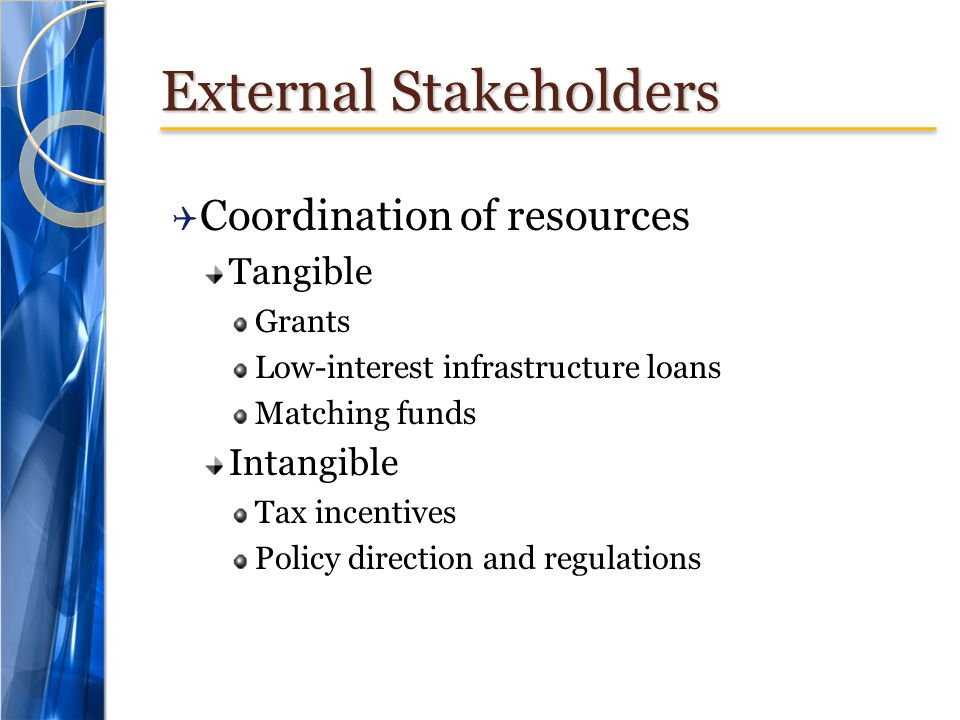 External Stakeholders Coordination of resources Tangible Grants Low-interest infrastructure loans Matching funds Intangible Tax incentives Policy direction and regulations