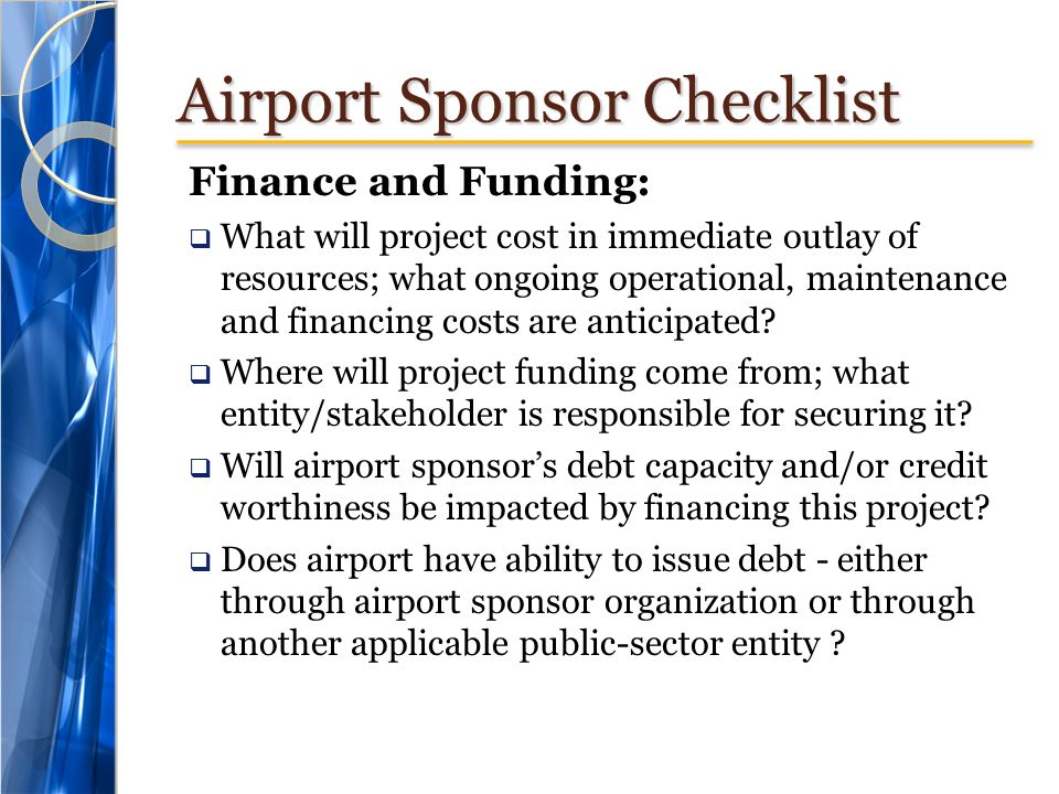 Airport Sponsor Checklist Finance and Funding: What will project cost in immediate outlay of resources; what ongoing operational, maintenance and financing costs are anticipated.
