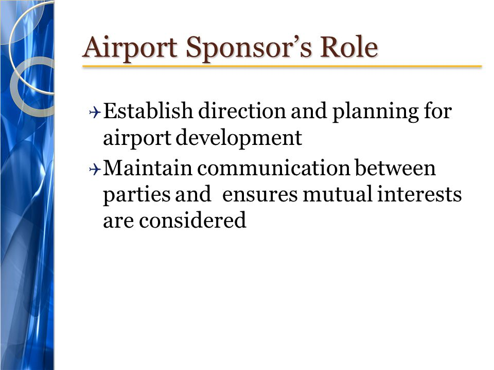 Airport Sponsors Role Establish direction and planning for airport development Maintain communication between parties and ensures mutual interests are considered