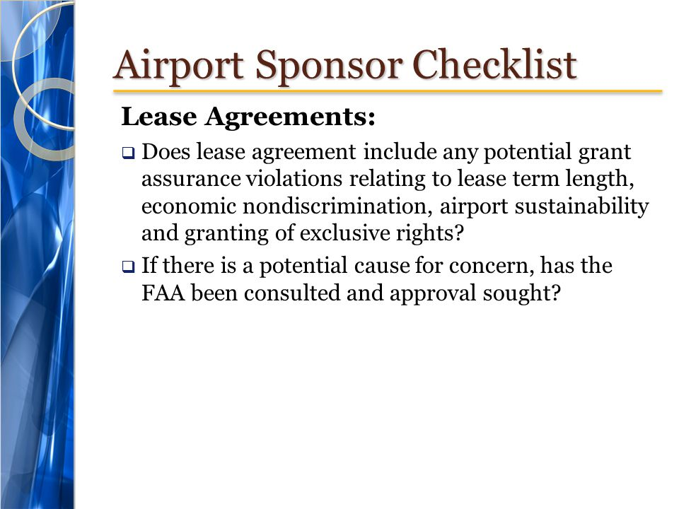 Airport Sponsor Checklist Lease Agreements: Does lease agreement include any potential grant assurance violations relating to lease term length, economic nondiscrimination, airport sustainability and granting of exclusive rights.