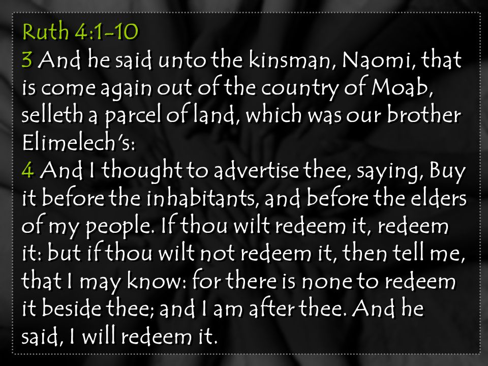 Ruth 4:1-10 3 And he said unto the kinsman, Naomi, that is come again out of the country of Moab, selleth a parcel of land, which was our brother Elim