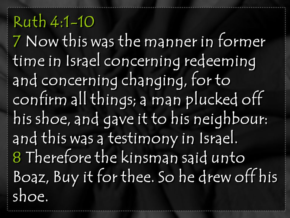 Ruth 4:1-10 7 Now this was the manner in former time in Israel concerning redeeming and concerning changing, for to confirm all things; a man plucked