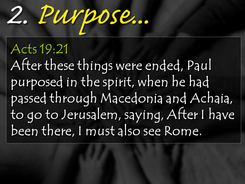 Acts 19:21 After these things were ended, Paul purposed in the spirit, when he had passed through Macedonia and Achaia, to go to Jerusalem, saying, After I have been there, I must also see Rome.