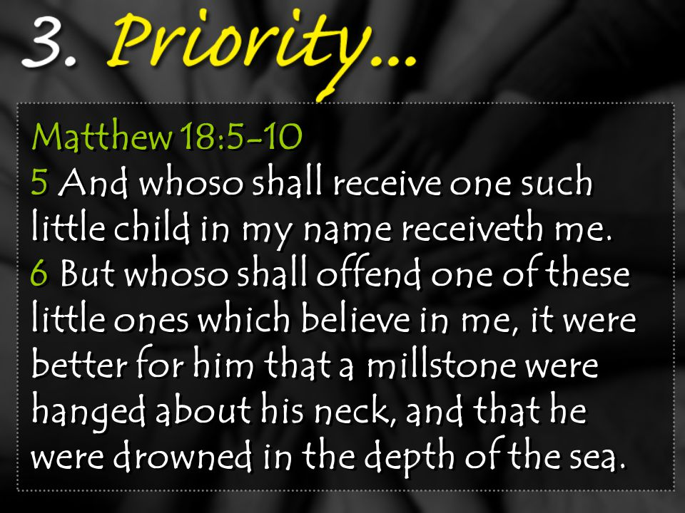 Matthew 18:5-10 5 And whoso shall receive one such little child in my name receiveth me. 6 But whoso shall offend one of these little ones which belie