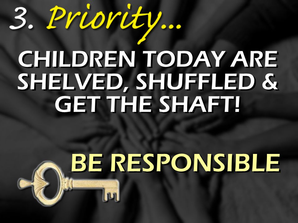 CHILDREN TODAY ARE SHELVED, SHUFFLED & GET THE SHAFT! BE RESPONSIBLE
