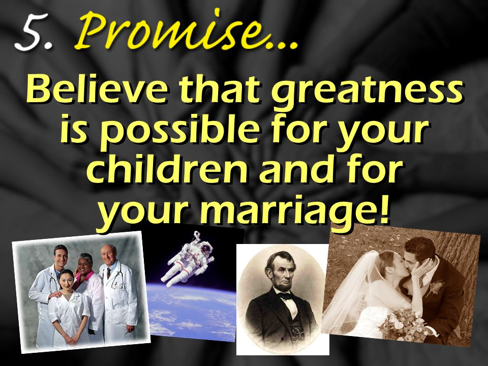 Believe that greatness is possible for your children and for your marriage!
