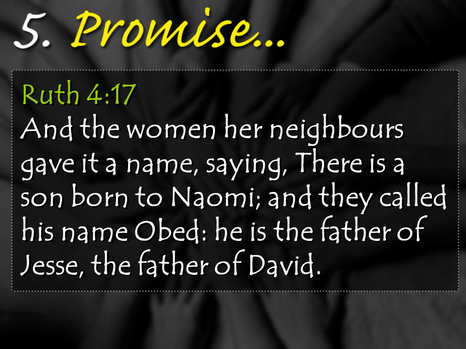Ruth 4:17 And the women her neighbours gave it a name, saying, There is a son born to Naomi; and they called his name Obed: he is the father of Jesse, the father of David.