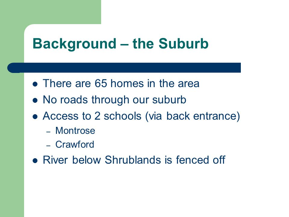 Background – the Suburb There are 65 homes in the area No roads through our suburb Access to 2 schools (via back entrance) – Montrose – Crawford River below Shrublands is fenced off