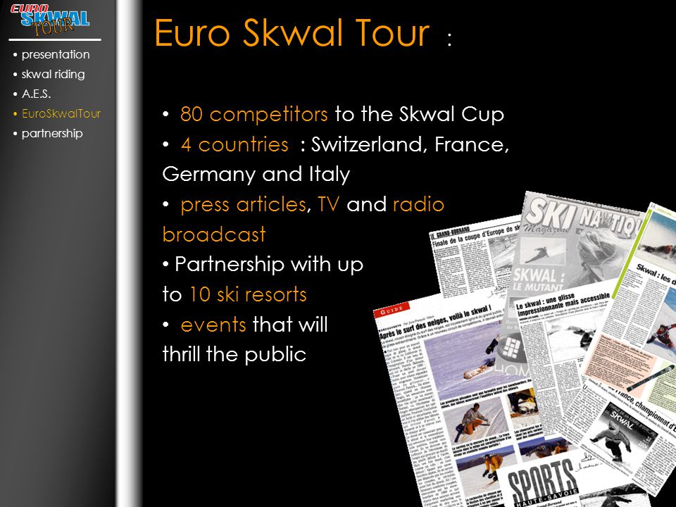 Euro Skwal Tour : 80 competitors to the Skwal Cup 4 countries : Switzerland, France, Germany and Italy press articles, TV and radio broadcast Partnership with up to 10 ski resorts events that will thrill the public presentation skwal riding A.E.S.