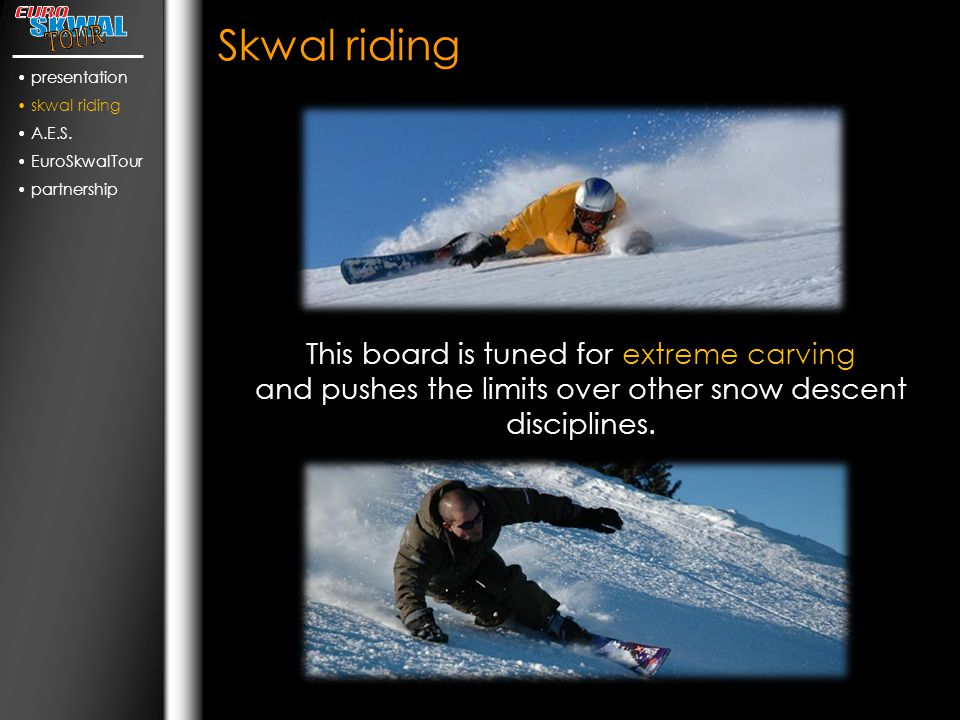 Skwal riding This board is tuned for extreme carving and pushes the limits over other snow descent disciplines.