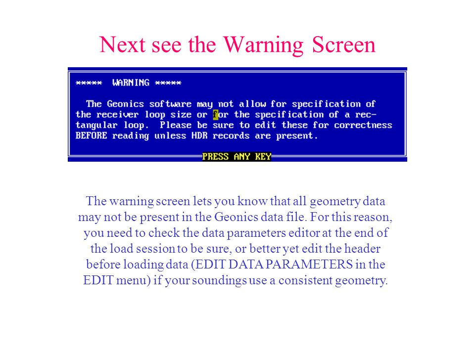 Next see the Warning Screen The warning screen lets you know that all geometry data may not be present in the Geonics data file.